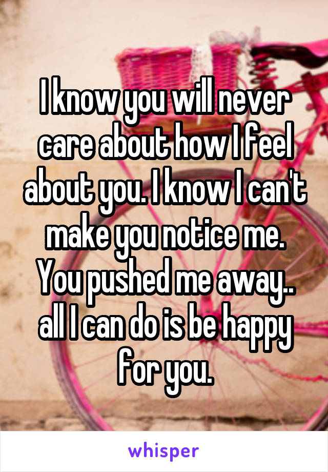 I know you will never care about how I feel about you. I know I can't make you notice me. You pushed me away.. all I can do is be happy for you.