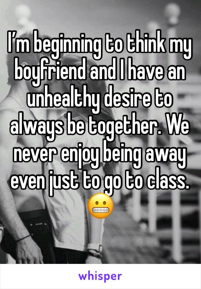 I'm beginning to think my boyfriend and I have an unhealthy desire to always be together. We never enjoy being away even just to go to class. 😬
