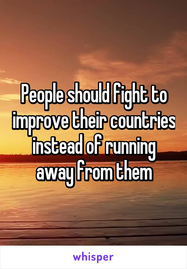People should fight to improve their countries instead of running away from them