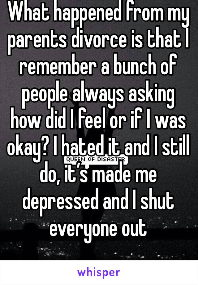What happened from my parents divorce is that I remember a bunch of people always asking how did I feel or if I was okay? I hated it and I still do, it's made me depressed and I shut everyone out