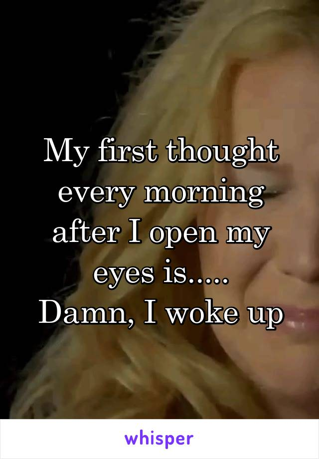 My first thought every morning after I open my eyes is..... Damn, I woke up