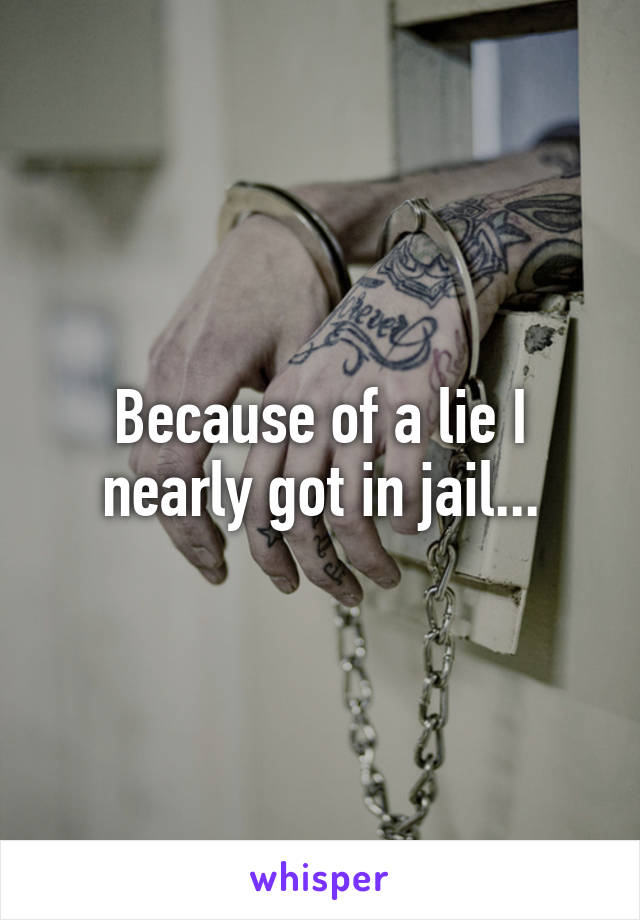 Because of a lie I nearly got in jail...