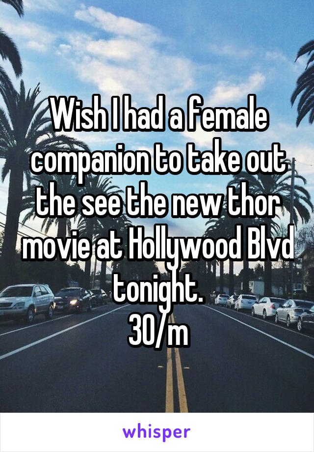 Wish I had a female companion to take out the see the new thor movie at Hollywood Blvd tonight. 30/m