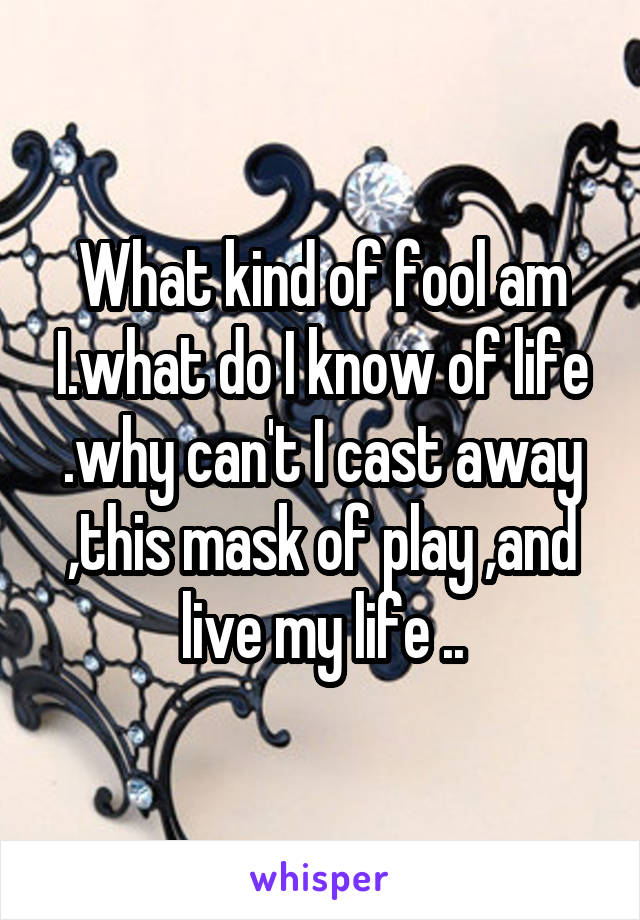 What kind of fool am I.what do I know of life .why can't I cast away ,this mask of play ,and live my life ..