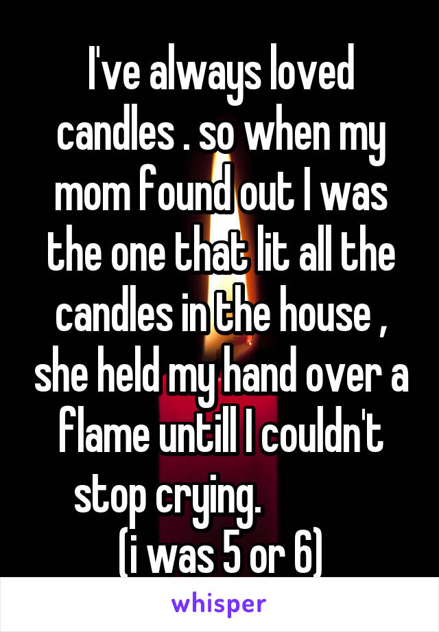 I've always loved candles . so when my mom found out I was the one that lit all the candles in the house , she held my hand over a flame untill I couldn't stop crying.               (i was 5 or 6)