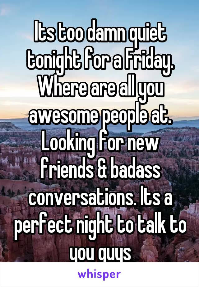 Its too damn quiet tonight for a Friday. Where are all you awesome people at. Looking for new friends & badass conversations. Its a perfect night to talk to you guys