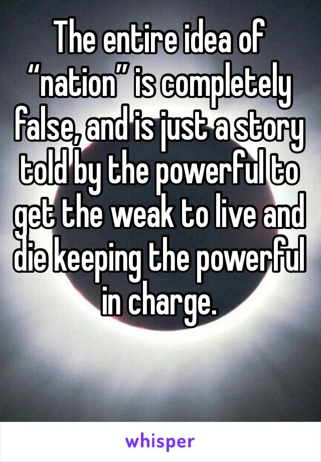 """The entire idea of """"nation"""" is completely false, and is just a story told by the powerful to get the weak to live and die keeping the powerful in charge."""