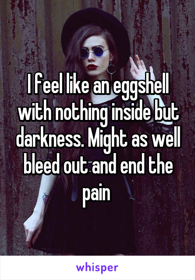 I feel like an eggshell with nothing inside but darkness. Might as well bleed out and end the pain