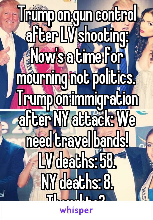 Trump on gun control after LV shooting: Now's a time for mourning not politics.  Trump on immigration after NY attack: We need travel bands! LV deaths: 58. NY deaths: 8. Thoughts?