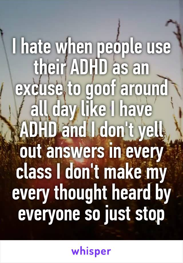I hate when people use their ADHD as an excuse to goof around all day like I have ADHD and I don't yell out answers in every class I don't make my every thought heard by everyone so just stop