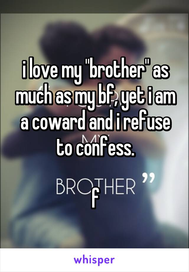 "i love my ""brother"" as much as my bf, yet i am a coward and i refuse to confess.  f"