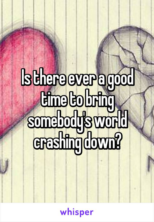 Is there ever a good time to bring somebody's world crashing down?
