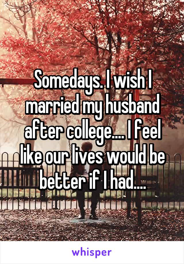 Somedays. I wish I married my husband after college.... I feel like our lives would be better if I had....