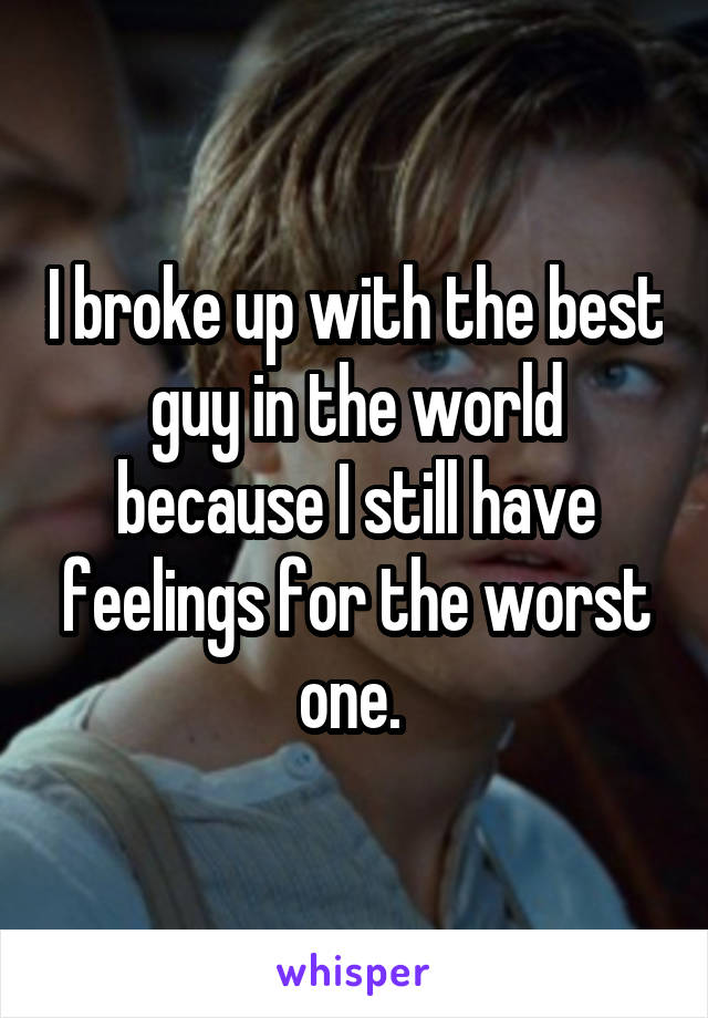 I broke up with the best guy in the world because I still have feelings for the worst one.