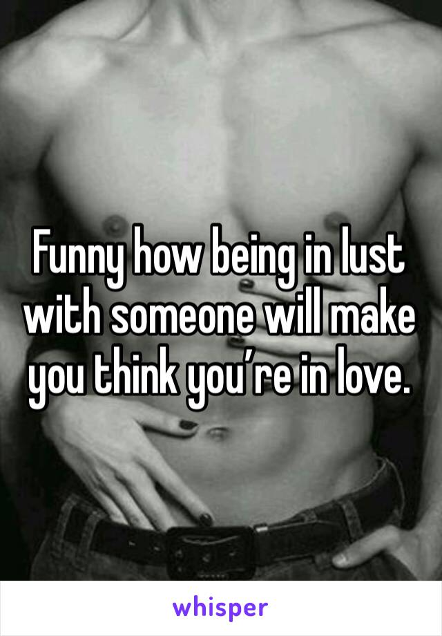 Funny how being in lust with someone will make you think you're in love.