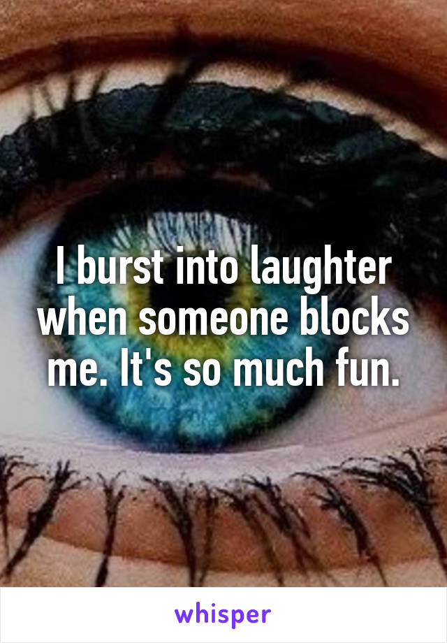 I burst into laughter when someone blocks me. It's so much fun.