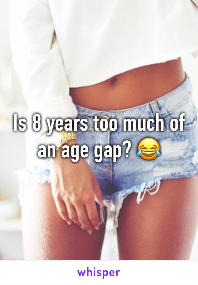 Is 8 years too much of an age gap? 😂