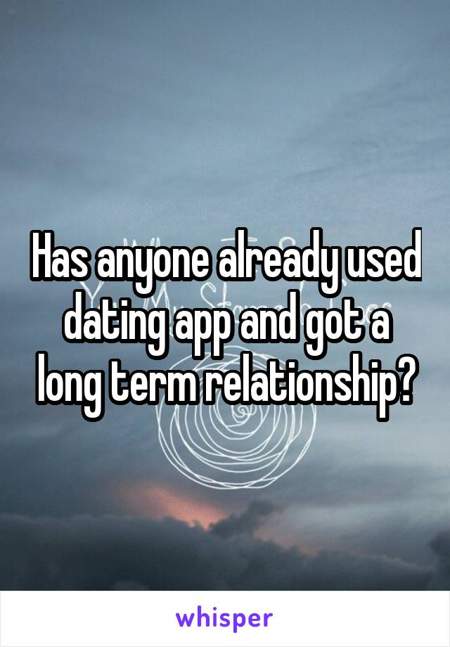 Has anyone already used dating app and got a long term relationship?