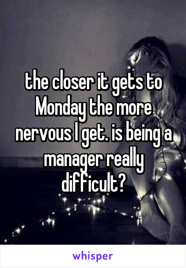 the closer it gets to Monday the more nervous I get. is being a manager really difficult?