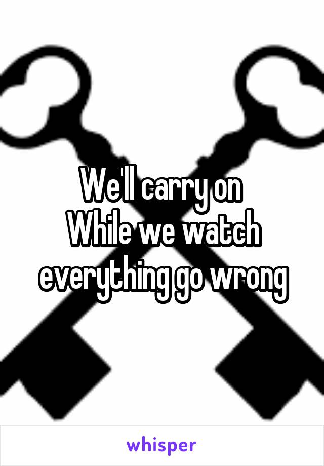 We'll carry on  While we watch everything go wrong