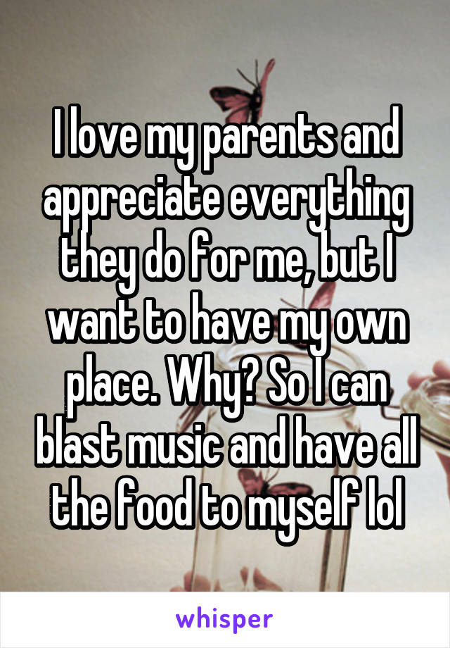 I love my parents and appreciate everything they do for me, but I want to have my own place. Why? So I can blast music and have all the food to myself lol