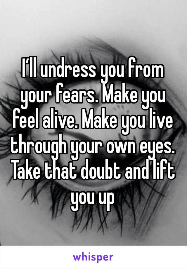 I'll undress you from your fears. Make you feel alive. Make you live through your own eyes. Take that doubt and lift you up