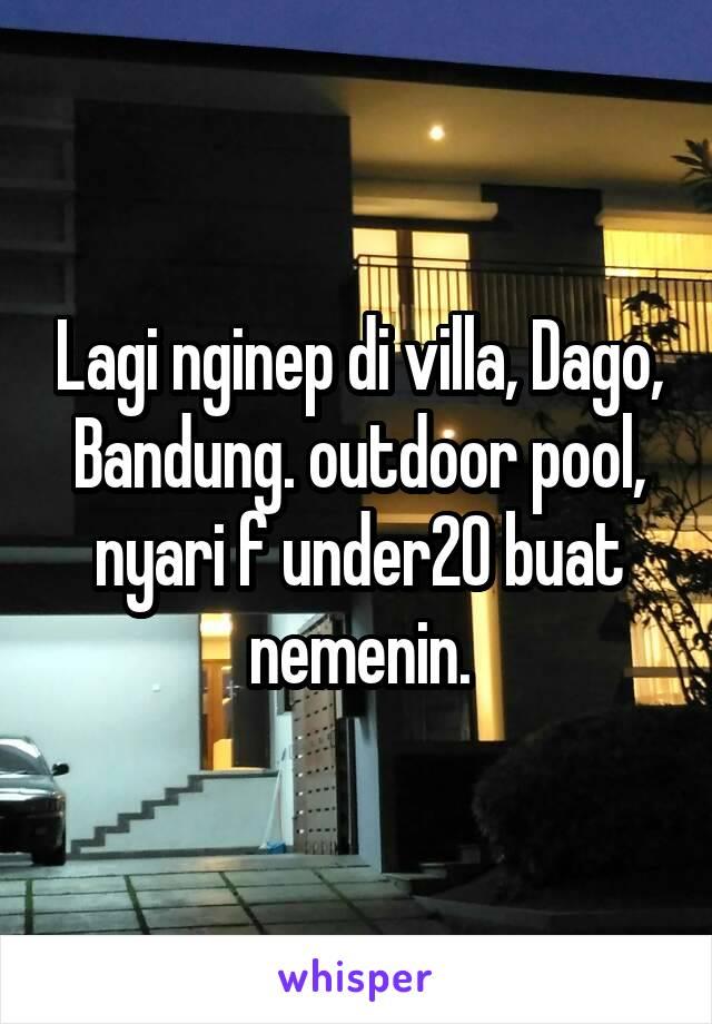 Lagi nginep di villa, Dago, Bandung. outdoor pool, nyari f under20 buat nemenin.
