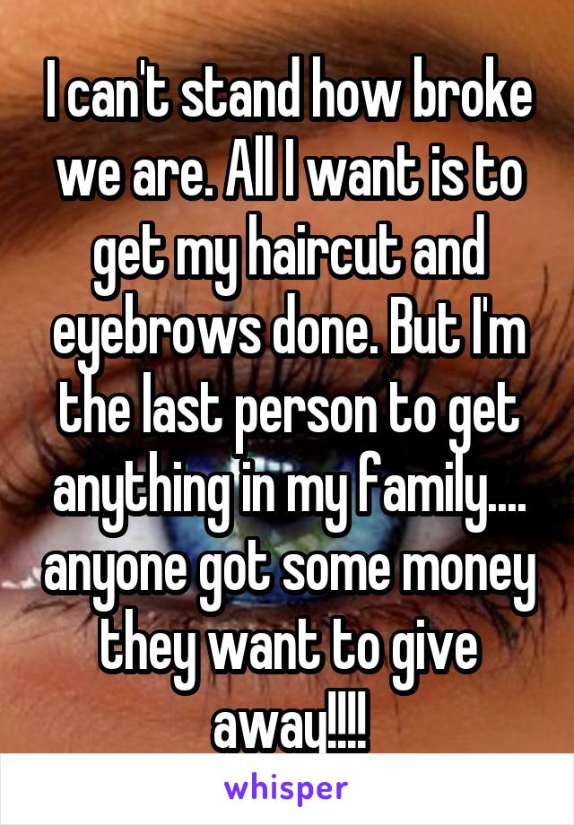 I can't stand how broke we are. All I want is to get my haircut and eyebrows done. But I'm the last person to get anything in my family.... anyone got some money they want to give away!!!!