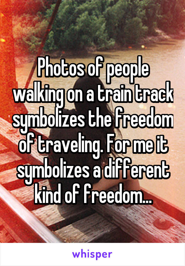 Photos of people walking on a train track symbolizes the freedom of traveling. For me it symbolizes a different kind of freedom...