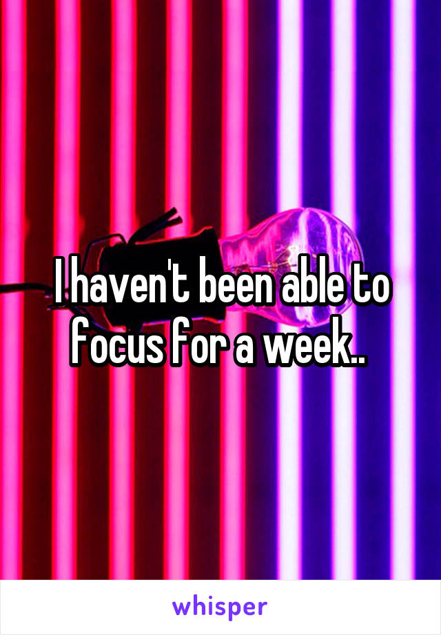 I haven't been able to focus for a week..