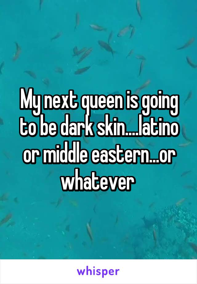 My next queen is going to be dark skin....latino or middle eastern...or whatever