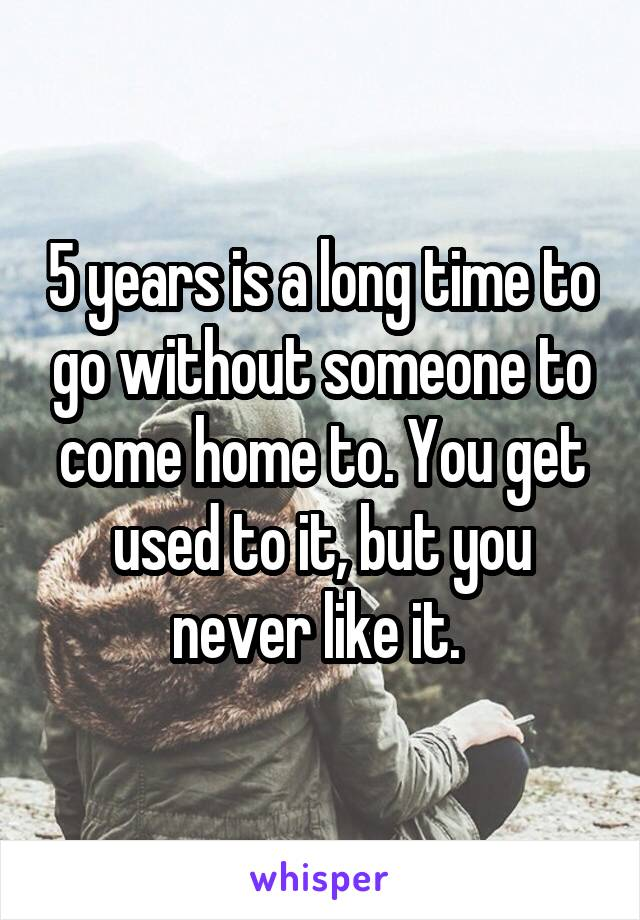 5 years is a long time to go without someone to come home to. You get used to it, but you never like it.