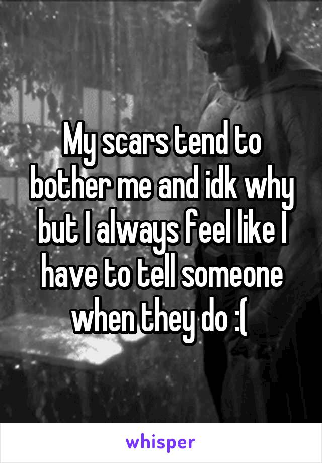 My scars tend to bother me and idk why but I always feel like I have to tell someone when they do :(