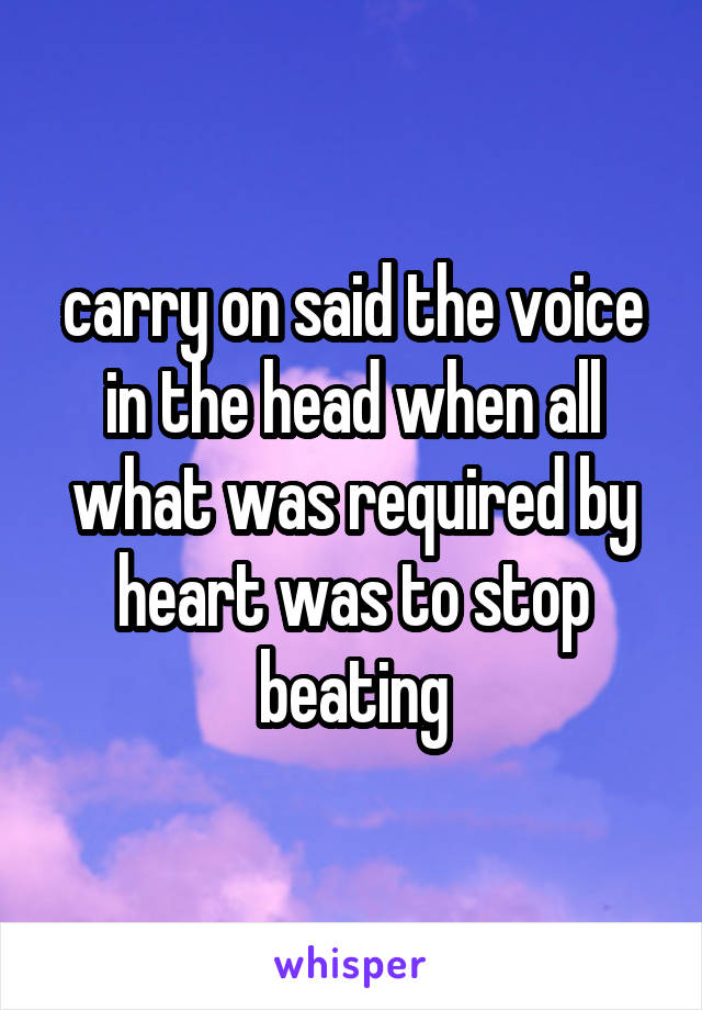carry on said the voice in the head when all what was required by heart was to stop beating