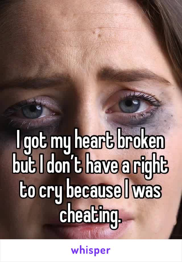 I got my heart broken but I don't have a right to cry because I was cheating.