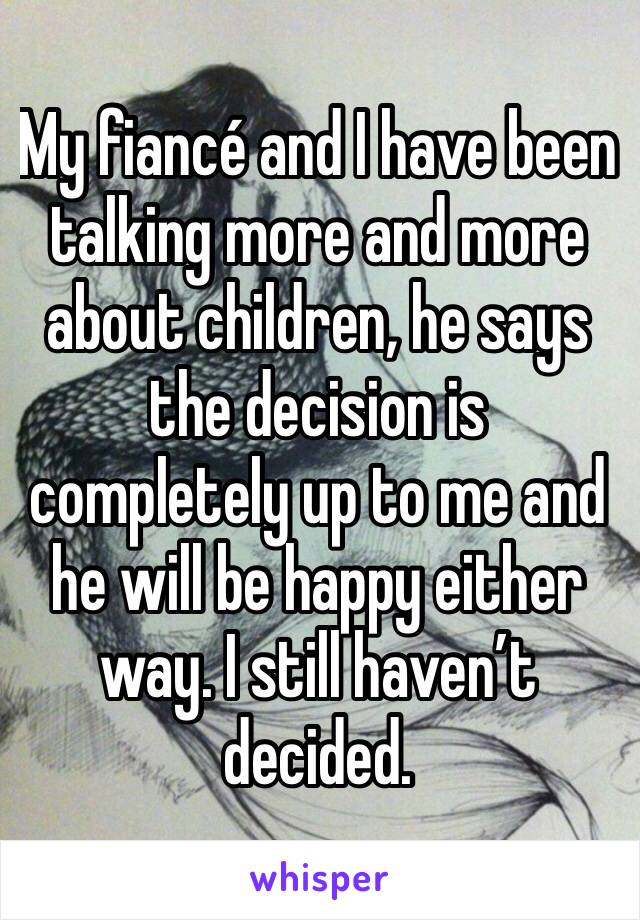My fiancé and I have been talking more and more about children, he says the decision is completely up to me and he will be happy either way. I still haven't decided.