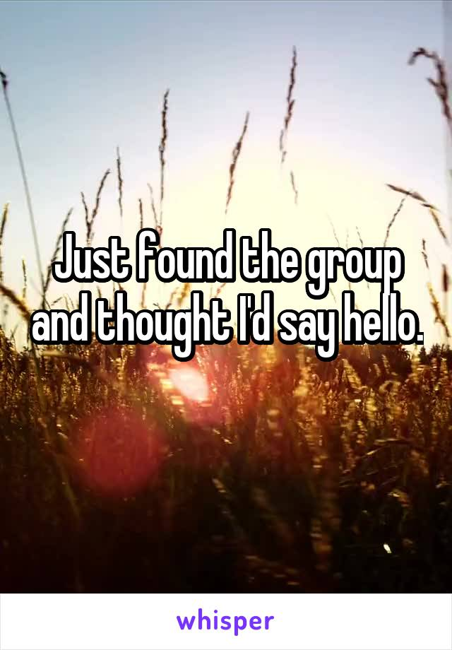 Just found the group and thought I'd say hello.