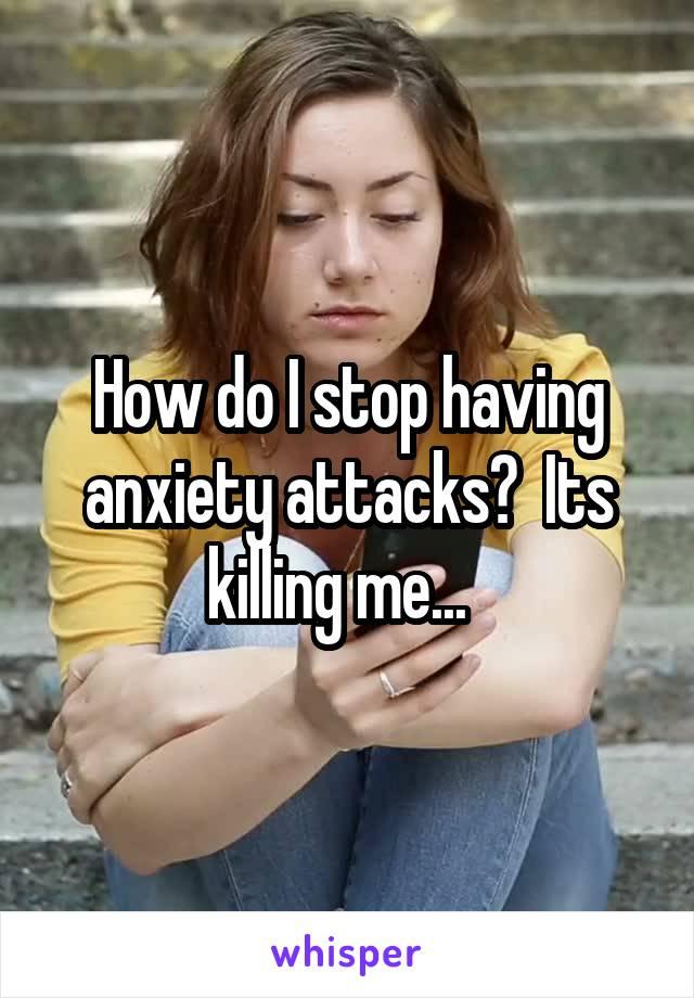 How do I stop having anxiety attacks?  Its killing me...