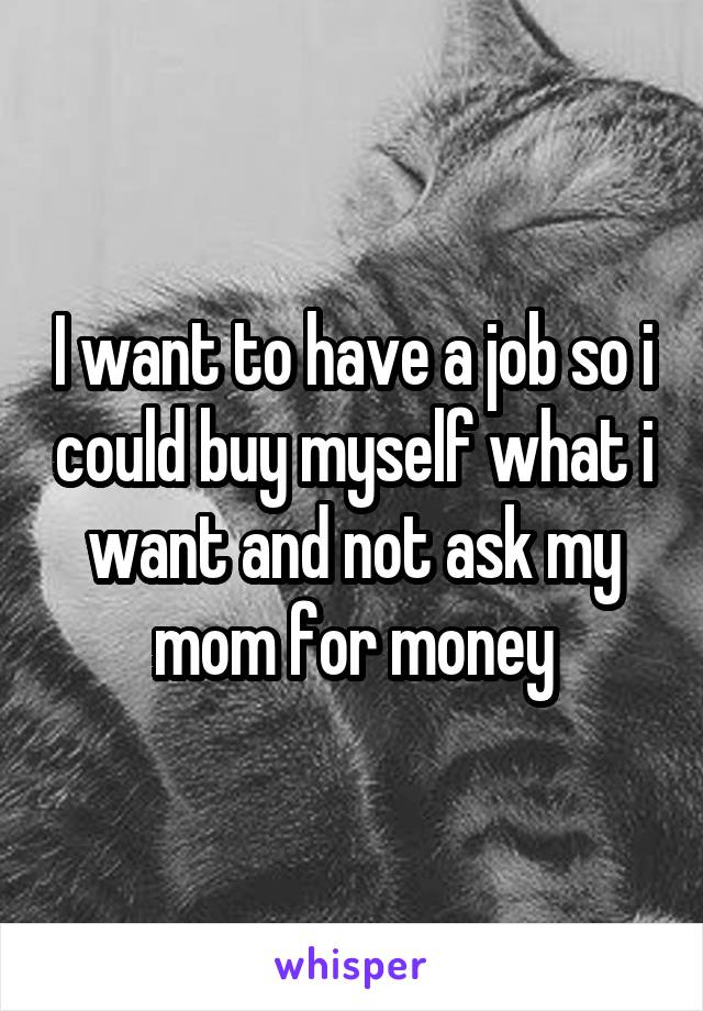 I want to have a job so i could buy myself what i want and not ask my mom for money