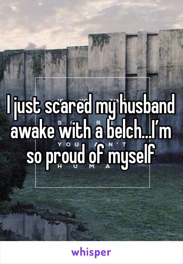 I just scared my husband awake with a belch...I'm so proud of myself