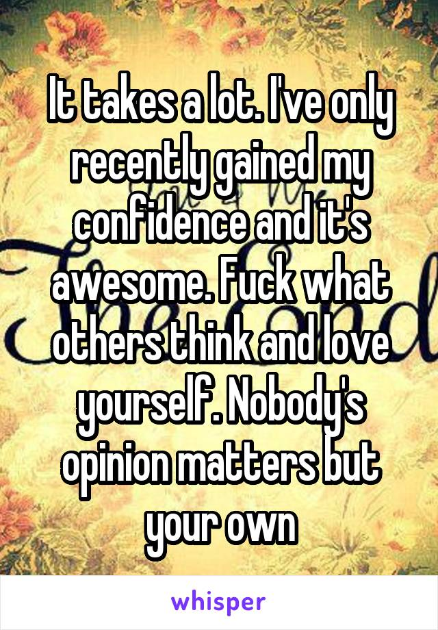 It takes a lot. I've only recently gained my confidence and it's awesome. Fuck what others think and love yourself. Nobody's opinion matters but your own
