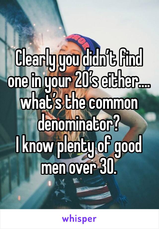 Clearly you didn't find one in your 20's either.... what's the common denominator?  I know plenty of good men over 30.