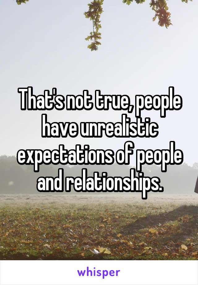 That's not true, people have unrealistic expectations of people and relationships.