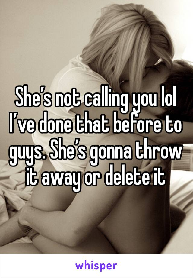 She's not calling you lol I've done that before to guys. She's gonna throw it away or delete it