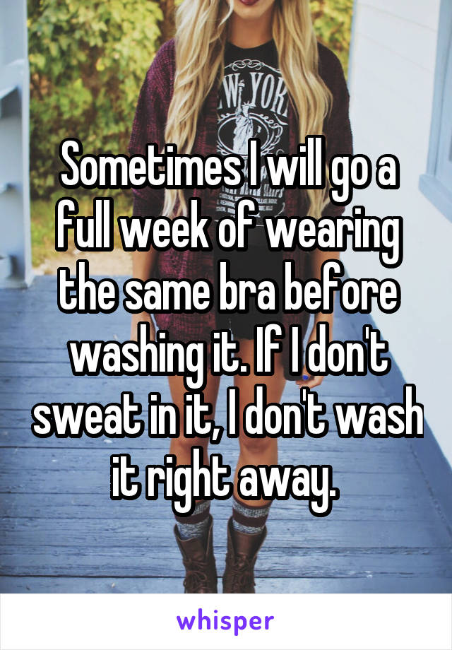 Sometimes I will go a full week of wearing the same bra before washing it. If I don't sweat in it, I don't wash it right away.
