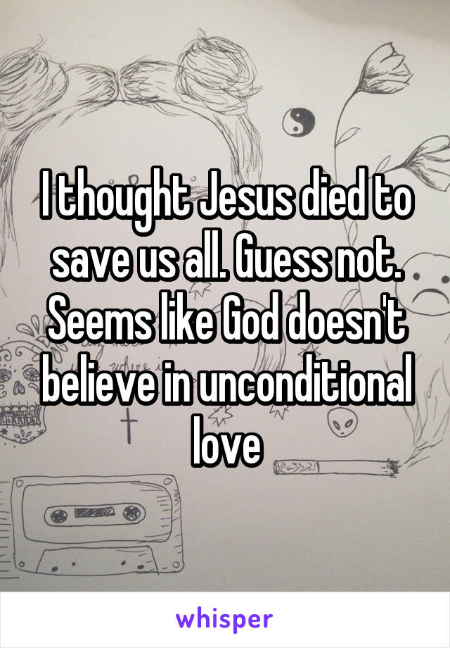 I thought Jesus died to save us all. Guess not. Seems like God doesn't believe in unconditional love