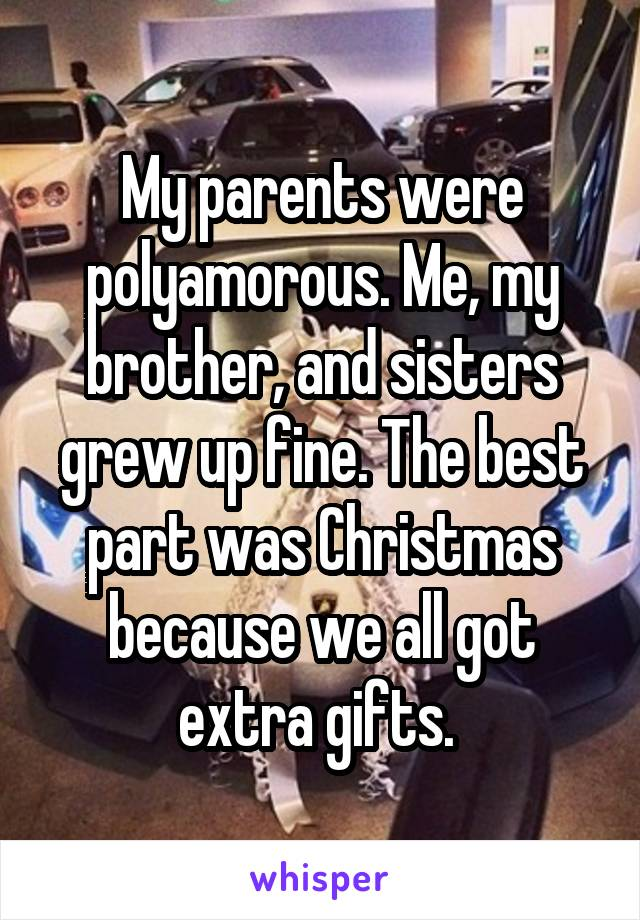 My parents were polyamorous. Me, my brother, and sisters grew up fine. The best part was Christmas because we all got extra gifts.