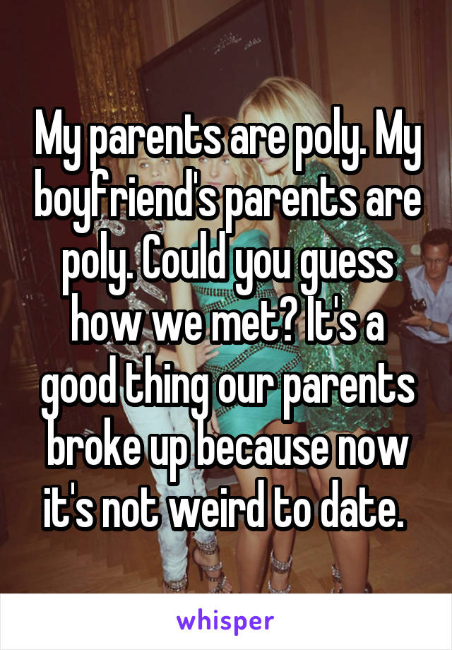 My parents are poly. My boyfriend's parents are poly. Could you guess how we met? It's a good thing our parents broke up because now it's not weird to date.