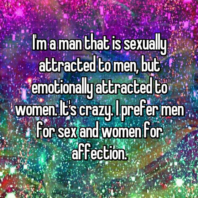 I'm a man that is sexually attracted to men, but emotionally attracted to women. It's crazy. I prefer men for sex and women for affection.