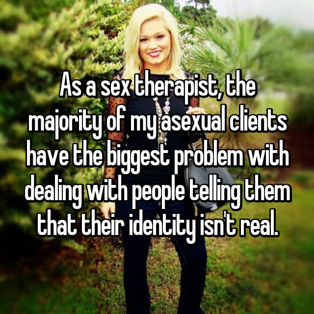 As a sex therapist, the majority of my asexual clients have the biggest problem with dealing with people telling them that their identity isn't real.